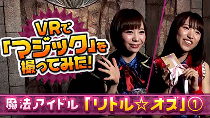 VR動画:VRで「マジック」を撮ってみた 魔法アイドル「リトル☆オズ」①