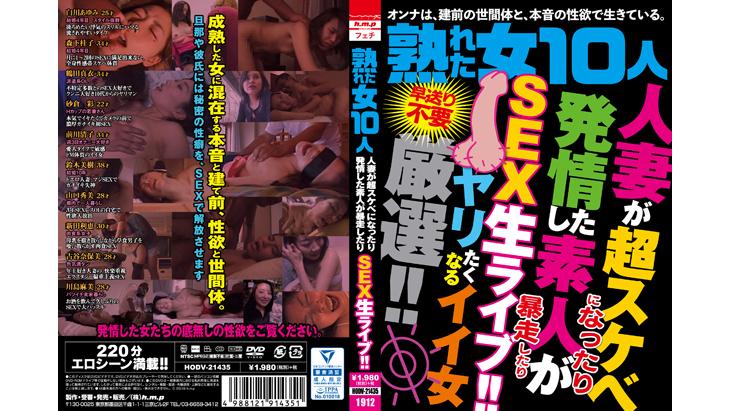 熟れた女10人 人妻が超スケベになったり発情した素人が暴走したり SEX生ライブ!!