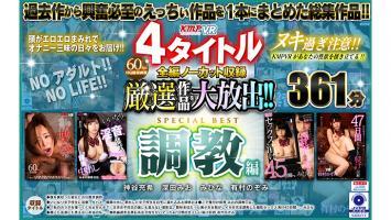 【4K匠+4KHQ】4タイトル全編ノーカット収録厳選作品を大放出!!調教編SPECIAL BEST361分